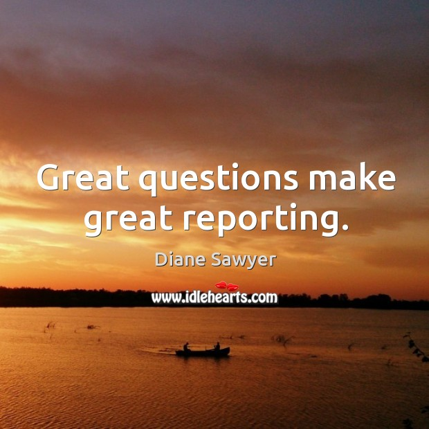 Great questions make great reporting. Diane Sawyer Picture Quote