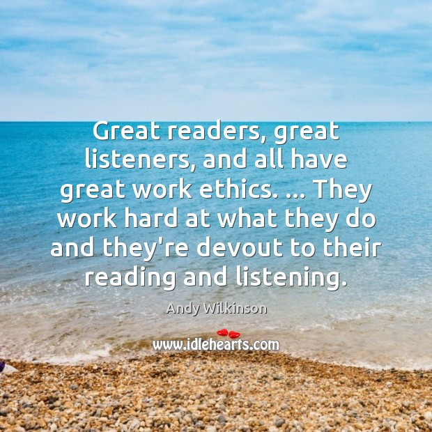 Great readers, great listeners, and all have great work ethics. … They work Image