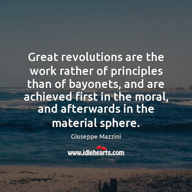Great revolutions are the work rather of principles than of bayonets, and Giuseppe Mazzini Picture Quote