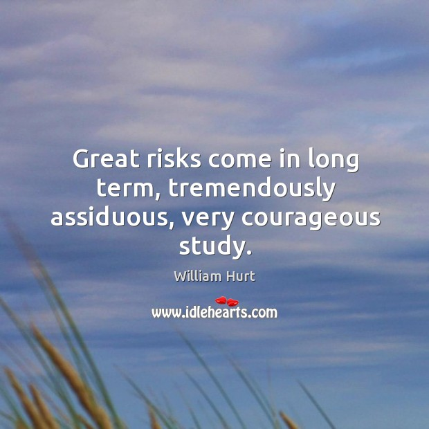Great risks come in long term, tremendously assiduous, very courageous study. William Hurt Picture Quote