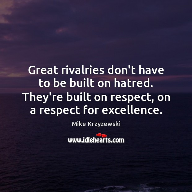 Great rivalries don't have to be built on hatred. They're built on Mike Krzyzewski Picture Quote
