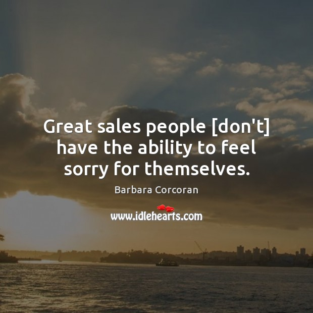 Image, Great sales people [don't] have the ability to feel sorry for themselves.