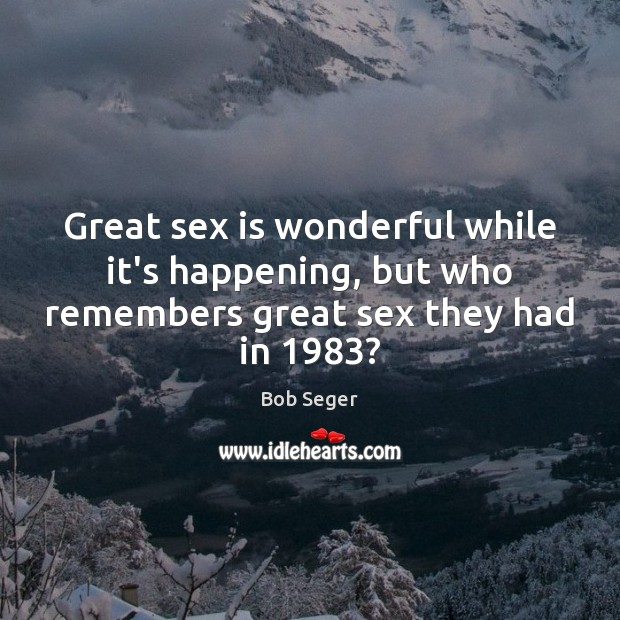 Great sex is wonderful while it's happening, but who remembers great sex they had in 1983? Bob Seger Picture Quote
