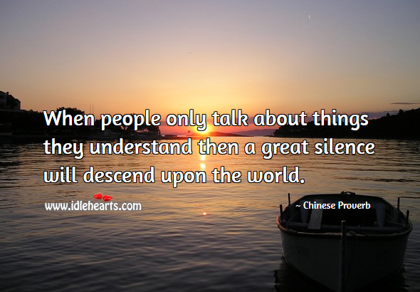 When people only talk about things they understand then a great silence will descend upon the world. Chinese Proverbs Image