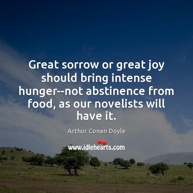 Great sorrow or great joy should bring intense hunger–not abstinence from food, Arthur Conan Doyle Picture Quote
