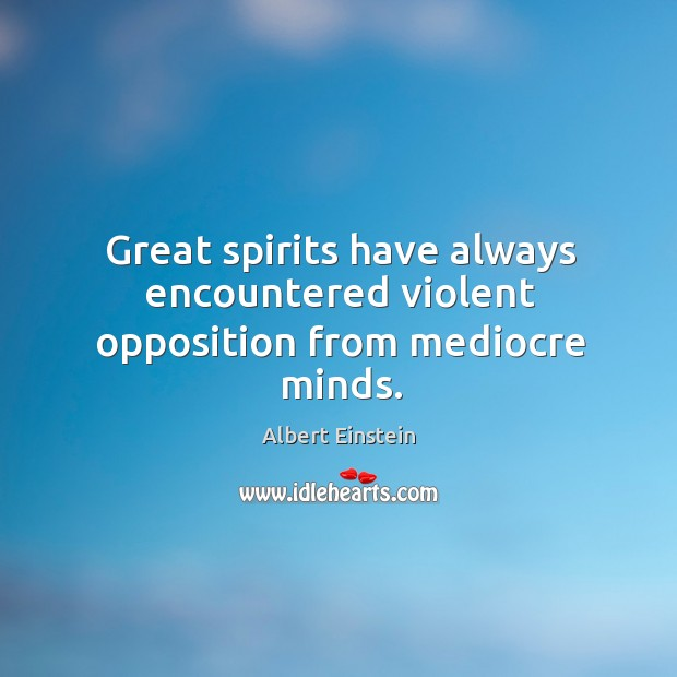 Image, Great spirits have always encountered violent opposition from mediocre minds.