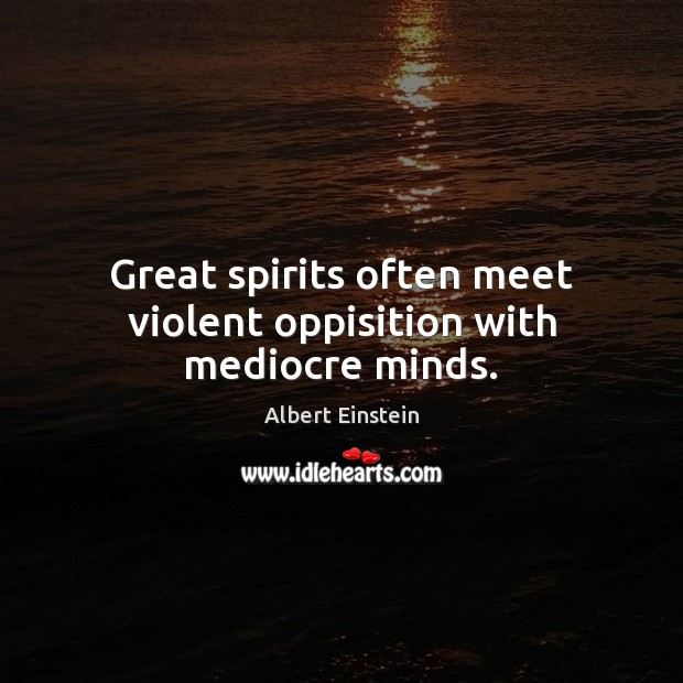 Great spirits often meet violent oppisition with mediocre minds. Albert Einstein Picture Quote