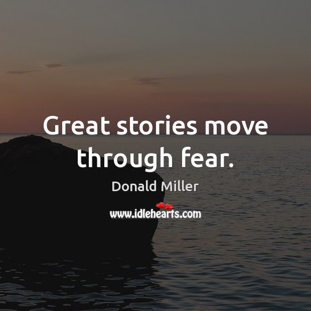 Great stories move through fear. Donald Miller Picture Quote