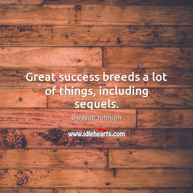 Great success breeds a lot of things, including sequels. Dwayne Johnson Picture Quote