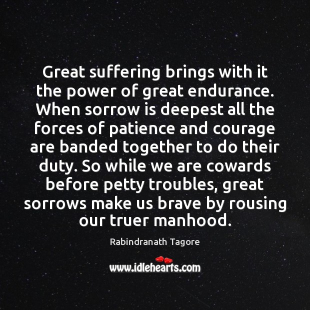 Great suffering brings with it the power of great endurance. When sorrow Rabindranath Tagore Picture Quote