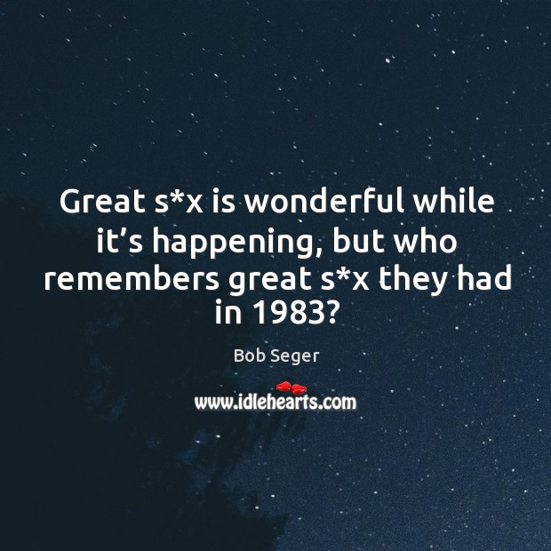 Great s*x is wonderful while it's happening, but who remembers great s*x they had in 1983? Bob Seger Picture Quote