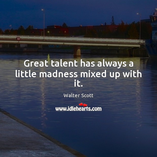 Great talent has always a little madness mixed up with it. Walter Scott Picture Quote