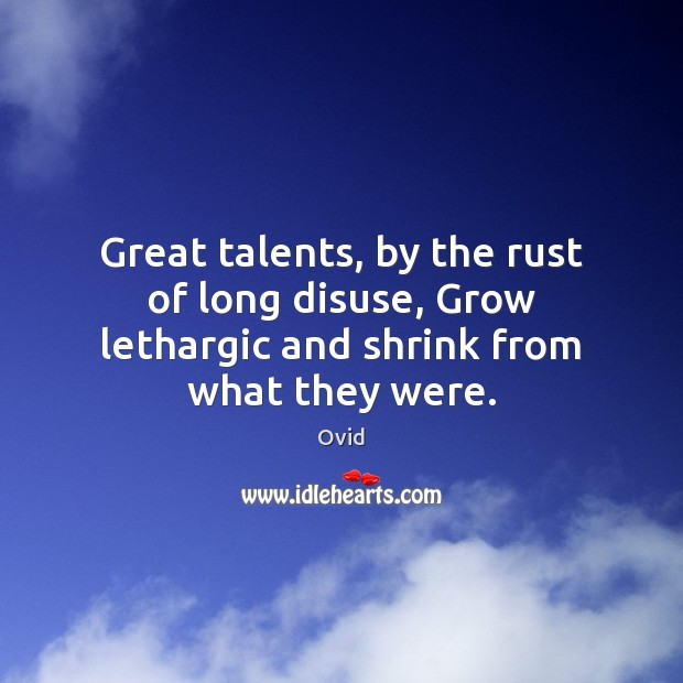 Great talents, by the rust of long disuse, Grow lethargic and shrink from what they were. Image