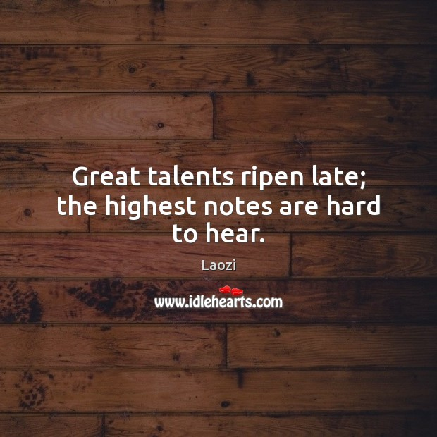 Image, Great talents ripen late; the highest notes are hard to hear.