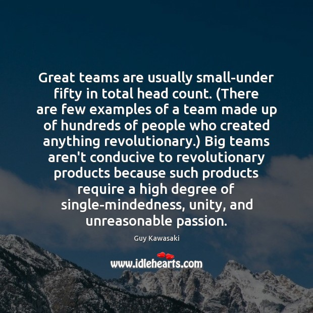 Great teams are usually small-under fifty in total head count. (There are Guy Kawasaki Picture Quote