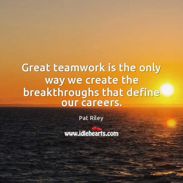 Great teamwork is the only way we create the breakthroughs that define our careers. Teamwork Quotes Image