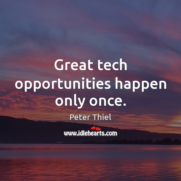 Great tech opportunities happen only once. Peter Thiel Picture Quote
