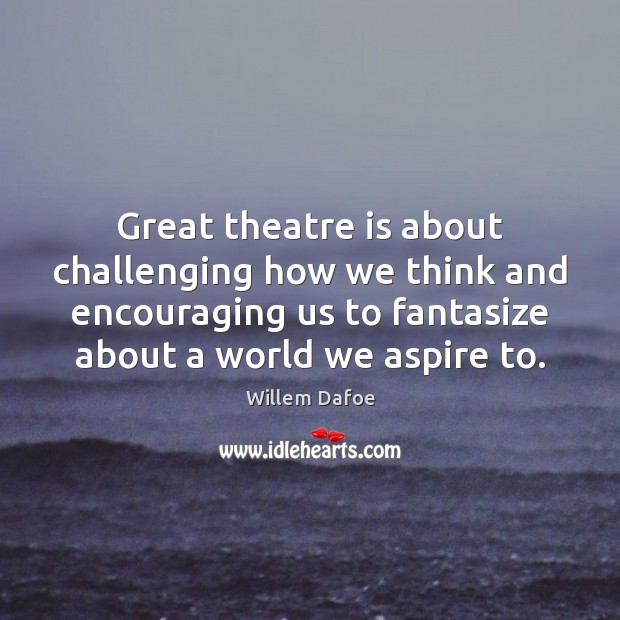 Great theatre is about challenging how we think and encouraging us to Willem Dafoe Picture Quote