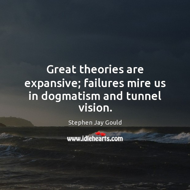 Great theories are expansive; failures mire us in dogmatism and tunnel vision. Stephen Jay Gould Picture Quote