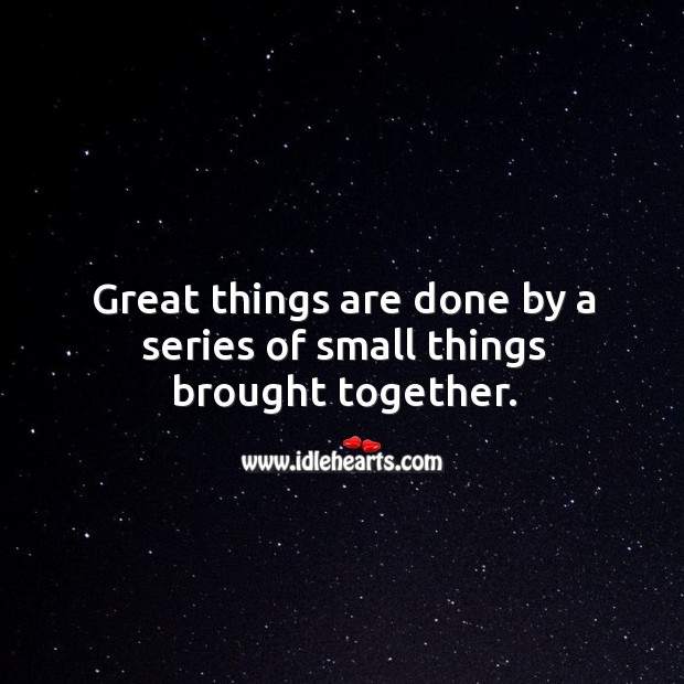 Great things are done by a series of small things brought together. Image