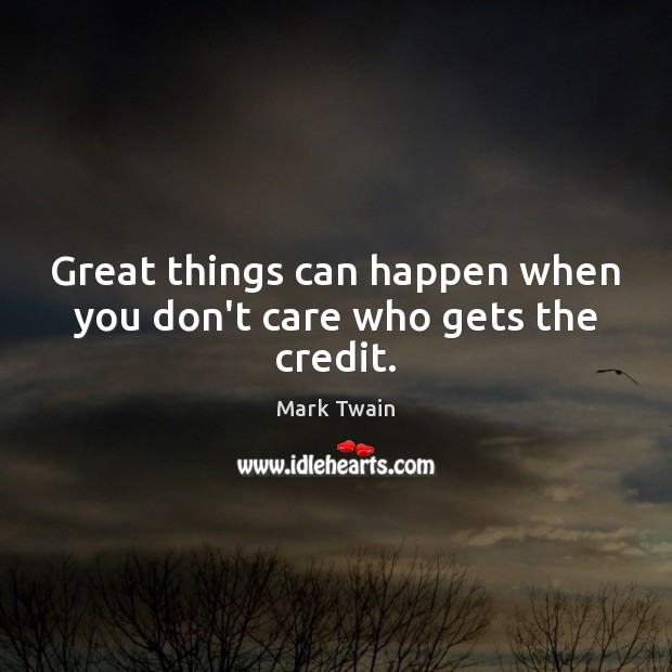 Great things can happen when you don't care who gets the credit. Image