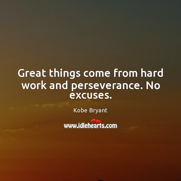 Great things come from hard work and perseverance. No excuses. Kobe Bryant Picture Quote