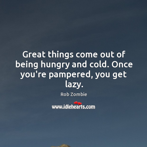 Image, Great things come out of being hungry and cold. Once you're pampered, you get lazy.