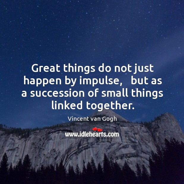 Image, Great things do not just happen by impulse,   but as a succession