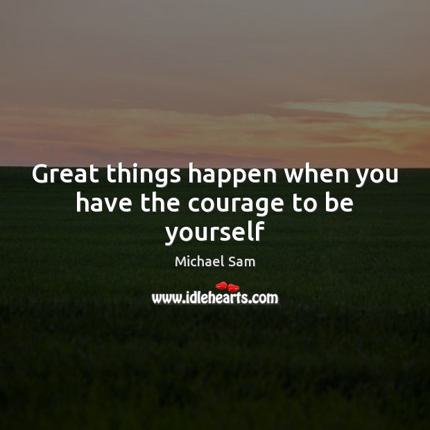 Great things happen when you have the courage to be yourself Be Yourself Quotes Image