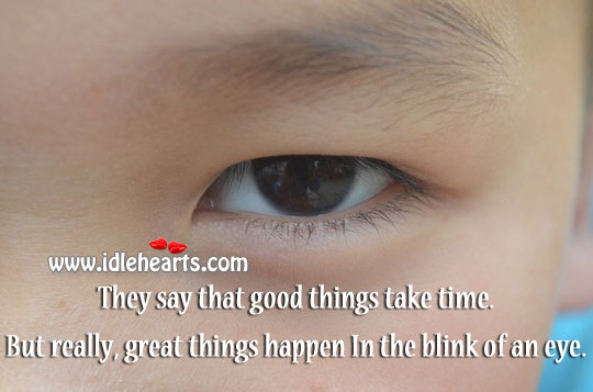 Great Things Happen In The Blink Of An Eye.