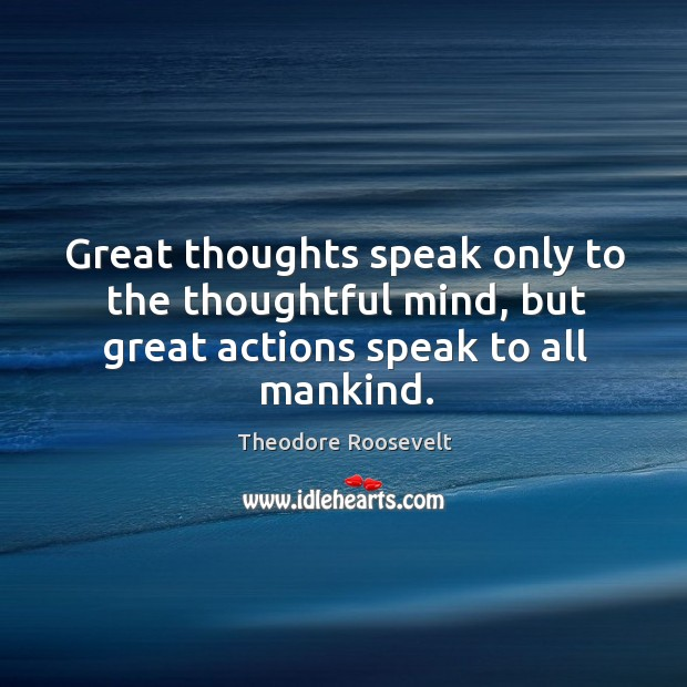 Image, Great thoughts speak only to the thoughtful mind, but great actions speak to all mankind.