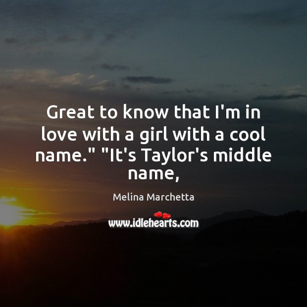 "Great to know that I'm in love with a girl with a cool name."" ""It's Taylor's middle name, Melina Marchetta Picture Quote"