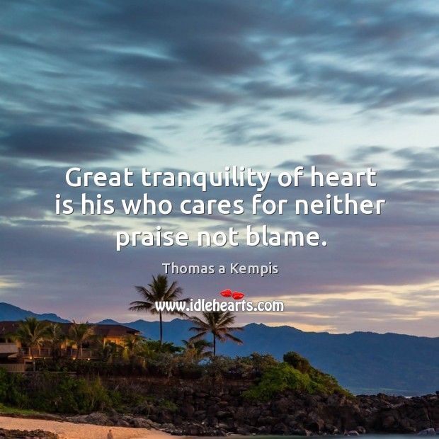 Great tranquility of heart is his who cares for neither praise not blame. Image