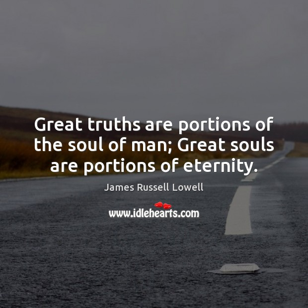 Great truths are portions of the soul of man; Great souls are portions of eternity. James Russell Lowell Picture Quote