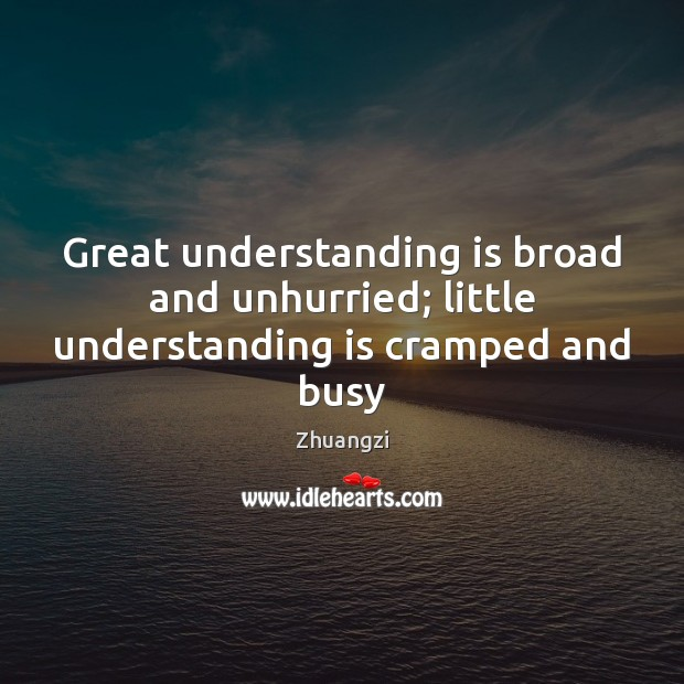 Great understanding is broad and unhurried; little understanding is cramped and busy Image