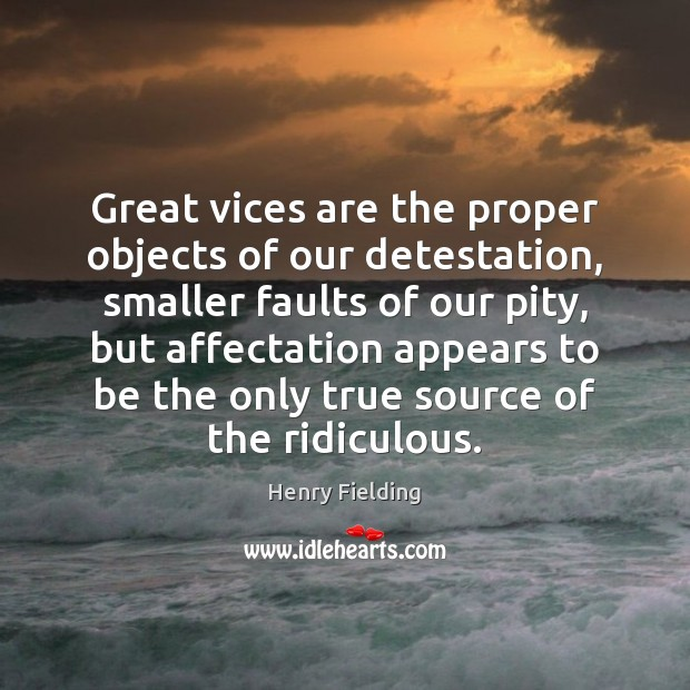 Great vices are the proper objects of our detestation, smaller faults of Henry Fielding Picture Quote