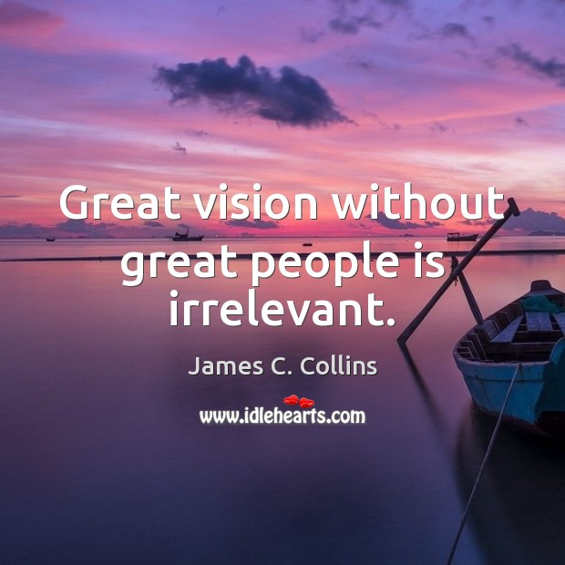 Great vision without great people is irrelevant. James C. Collins Picture Quote