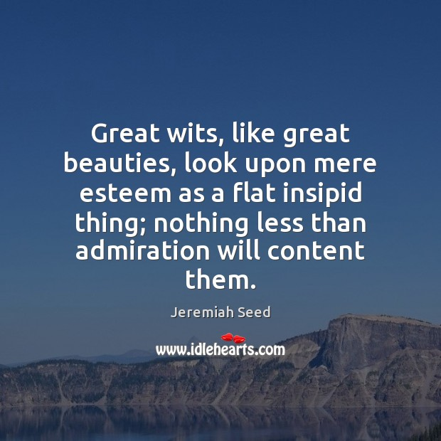 Image, Great wits, like great beauties, look upon mere esteem as a flat