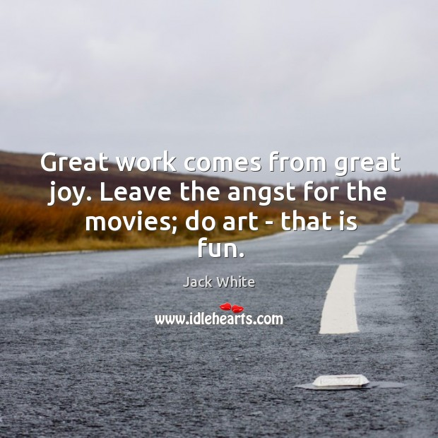 Great work comes from great joy. Leave the angst for the movies; do art – that is fun. Image