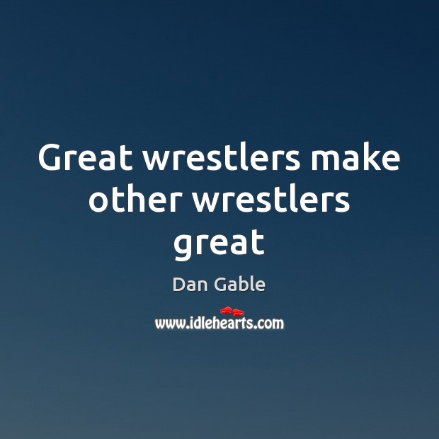 Great wrestlers make other wrestlers great Dan Gable Picture Quote