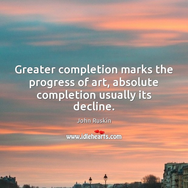 Greater completion marks the progress of art, absolute completion usually its decline. John Ruskin Picture Quote