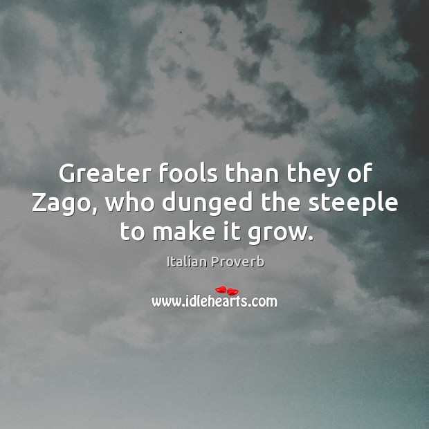 Image, Greater fools than they of zago, who dunged the steeple to make it grow.