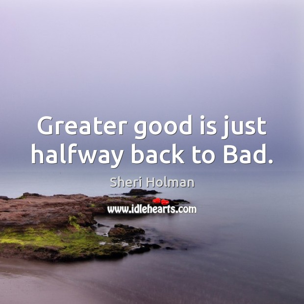 Greater good is just halfway back to Bad. Image