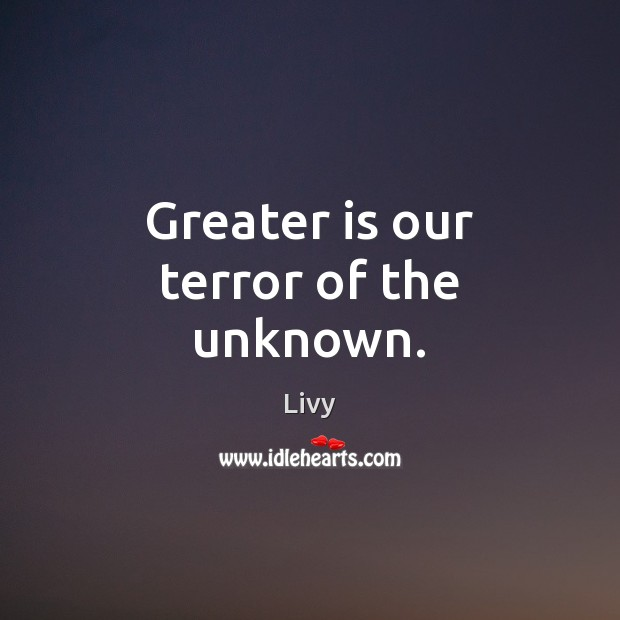 Greater is our terror of the unknown. Image