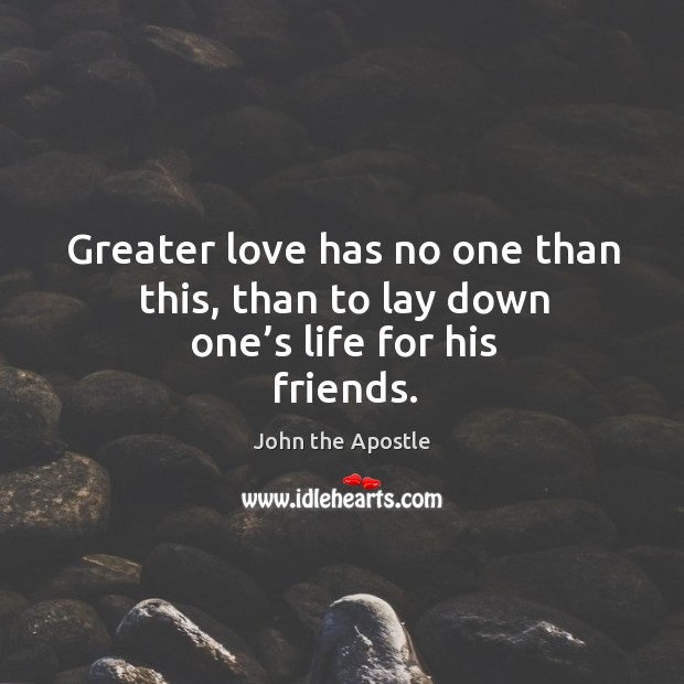 Greater love has no one than this, than to lay down one's life for his friends. Image