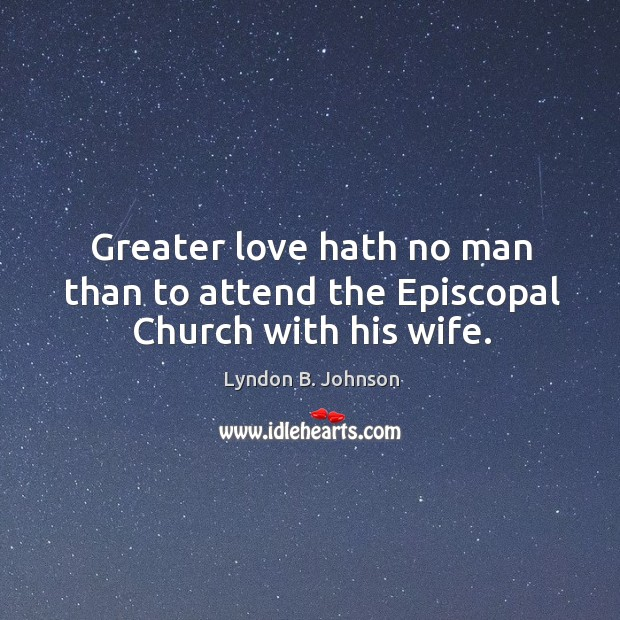 Greater love hath no man than to attend the episcopal church with his wife. Image