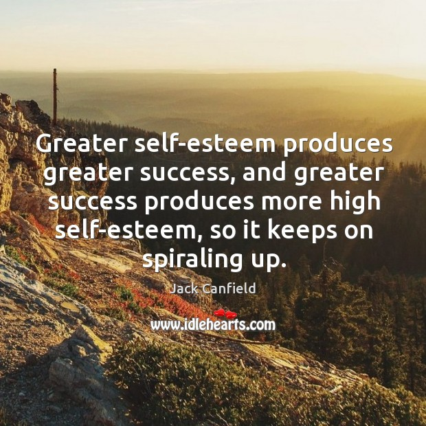 Image, Greater self-esteem produces greater success, and greater success produces more high self-esteem,
