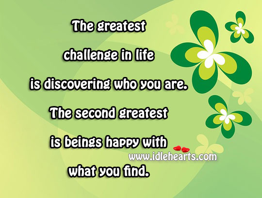 The Greatest Challenge In Life Is Discovering Who You Are.