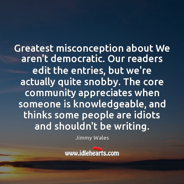 Greatest misconception about We aren't democratic. Our readers edit the entries, but Jimmy Wales Picture Quote