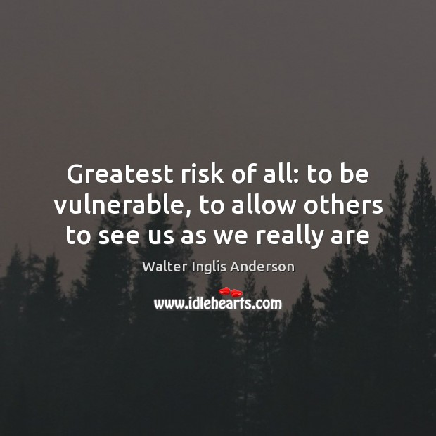 Greatest risk of all: to be vulnerable, to allow others to see us as we really are Image